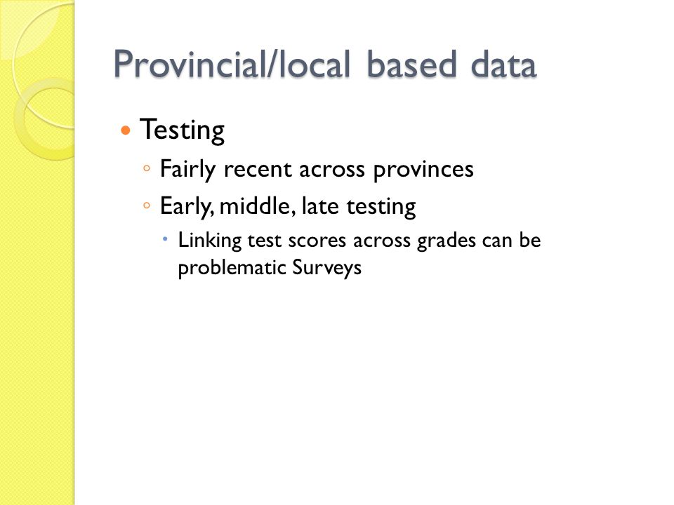 Provincial/local based data Testing Fairly recent across provinces Early, middle, late testing Linking test scores across grades can be problematic Surveys