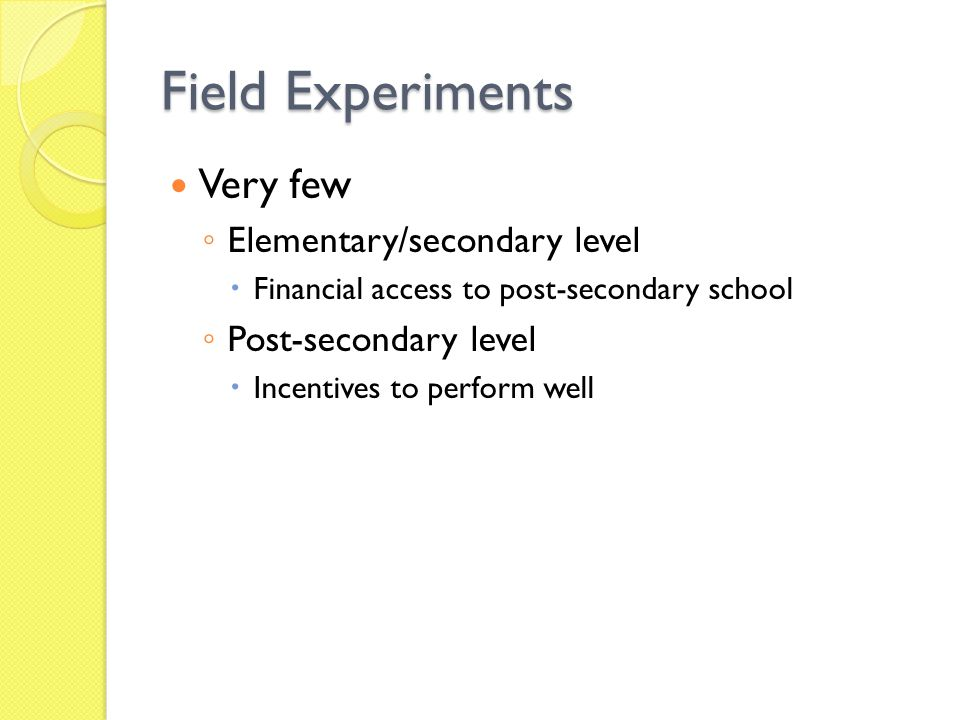 Field Experiments Very few Elementary/secondary level Financial access to post-secondary school Post-secondary level Incentives to perform well