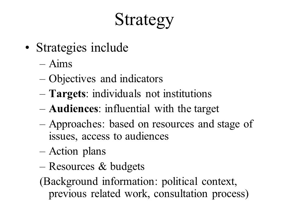 Strategy Strategies include –Aims –Objectives and indicators –Targets: individuals not institutions –Audiences: influential with the target –Approaches: based on resources and stage of issues, access to audiences –Action plans –Resources & budgets (Background information: political context, previous related work, consultation process)