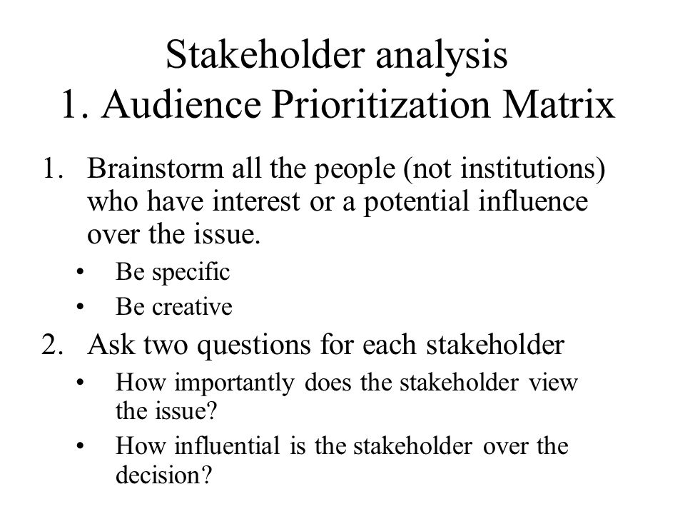 Stakeholder analysis 1. Audience Prioritization Matrix 1.Brainstorm all the people (not institutions) who have interest or a potential influence over