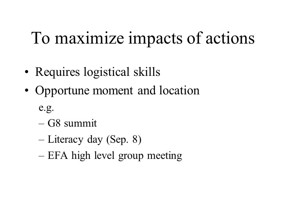 To maximize impacts of actions Requires logistical skills Opportune moment and location e.g.