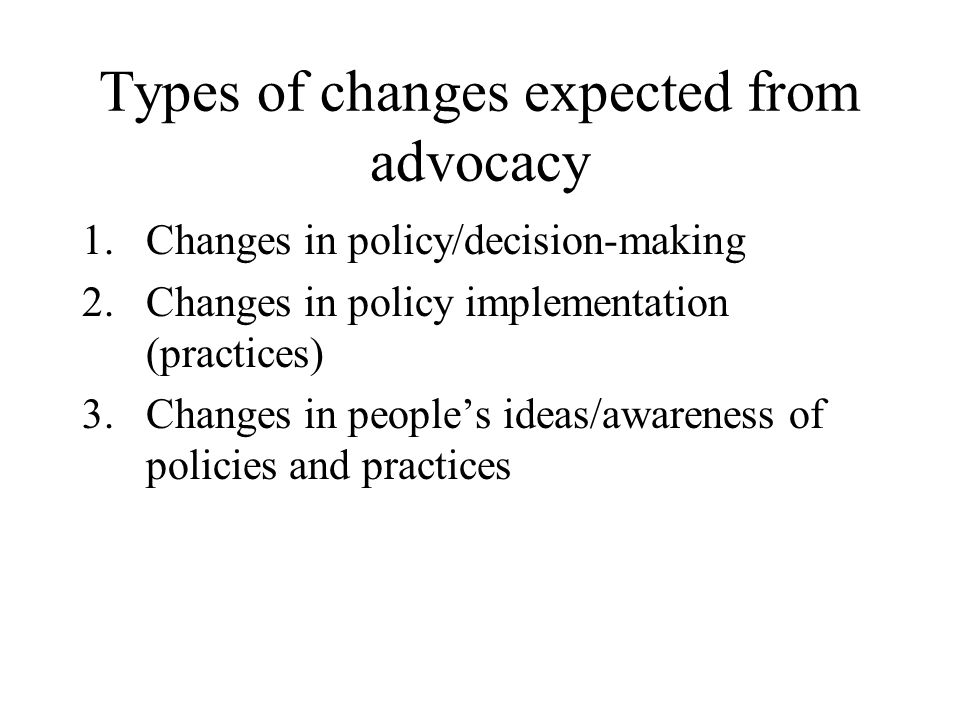 Types of changes expected from advocacy 1.Changes in policy/decision-making 2.Changes in policy implementation (practices) 3.Changes in peoples ideas/awareness of policies and practices
