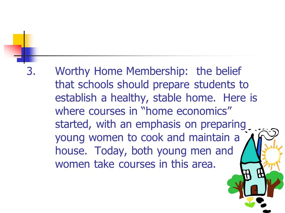 3.Worthy Home Membership: the belief that schools should prepare students to establish a healthy, stable home. Here is where courses in home economics