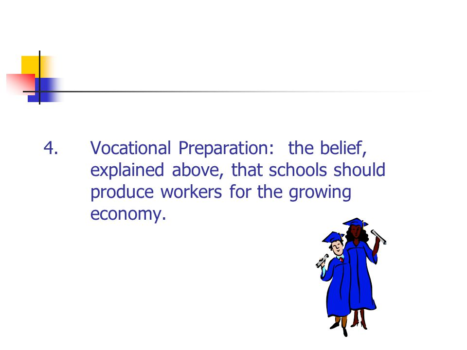 4.Vocational Preparation: the belief, explained above, that schools should produce workers for the growing economy.