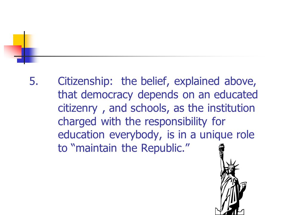 5.Citizenship: the belief, explained above, that democracy depends on an educated citizenry, and schools, as the institution charged with the responsi