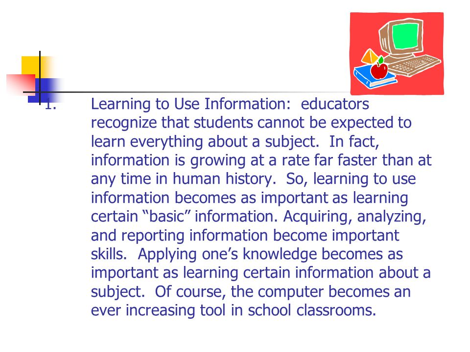 1.Learning to Use Information: educators recognize that students cannot be expected to learn everything about a subject. In fact, information is growi