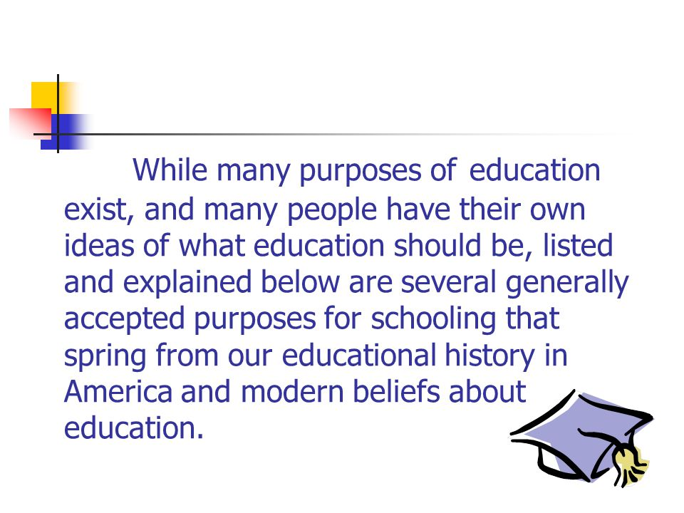 While many purposes of education exist, and many people have their own ideas of what education should be, listed and explained below are several gener