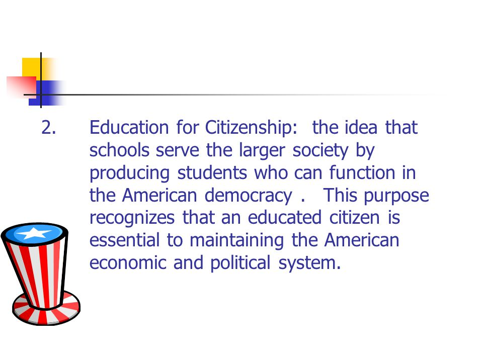 2.Education for Citizenship: the idea that schools serve the larger society by producing students who can function in the American democracy. This pur