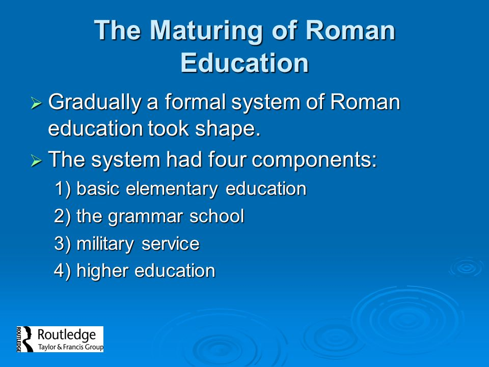 The Maturing of Roman Education Gradually a formal system of Roman education took shape. Gradually a formal system of Roman education took shape. The