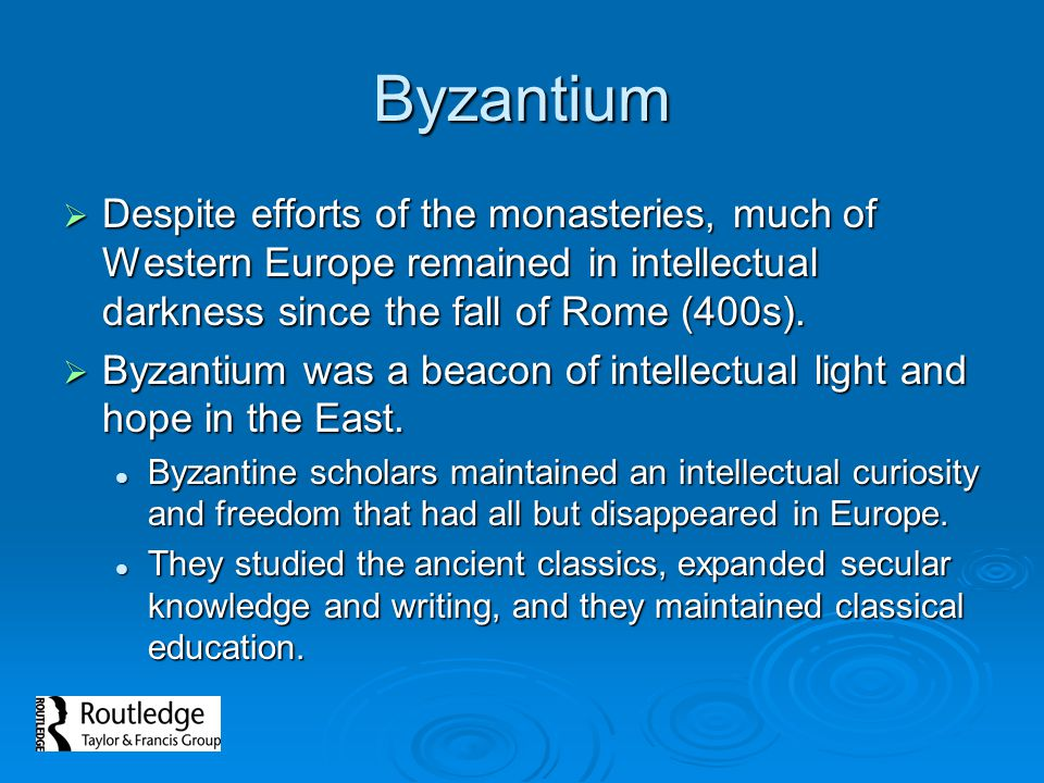 Byzantium Despite efforts of the monasteries, much of Western Europe remained in intellectual darkness since the fall of Rome (400s). Despite efforts