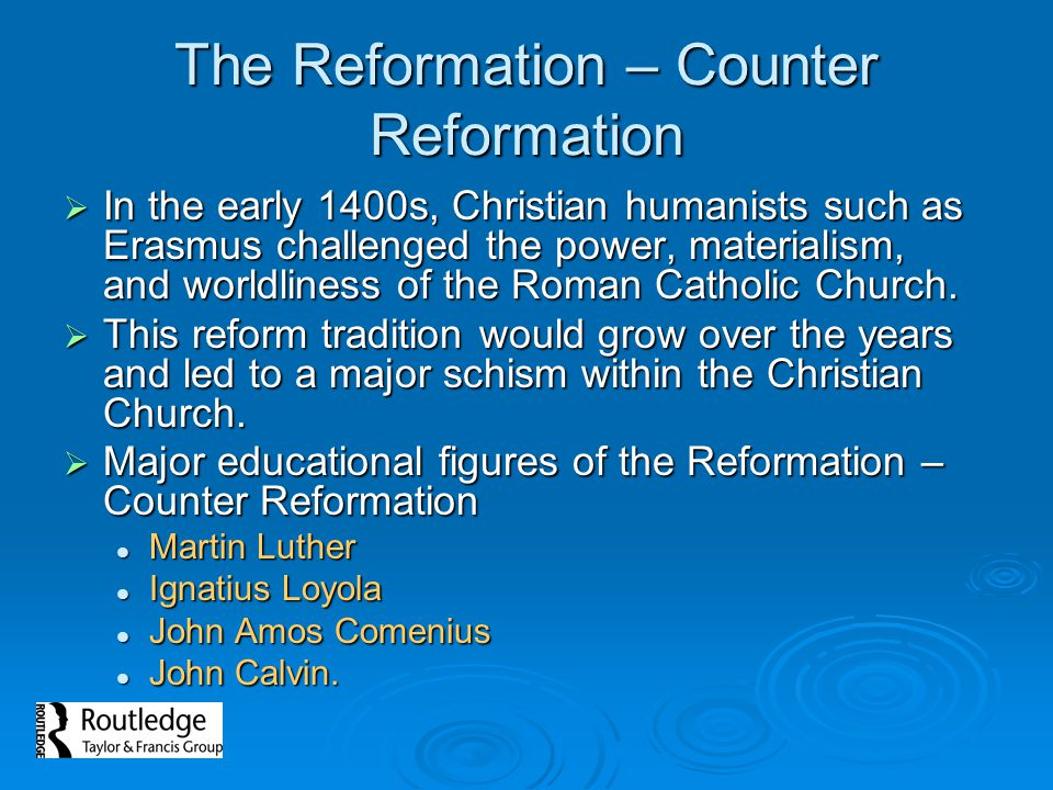 The Reformation – Counter Reformation In the early 1400s, Christian humanists such as Erasmus challenged the power, materialism, and worldliness of th