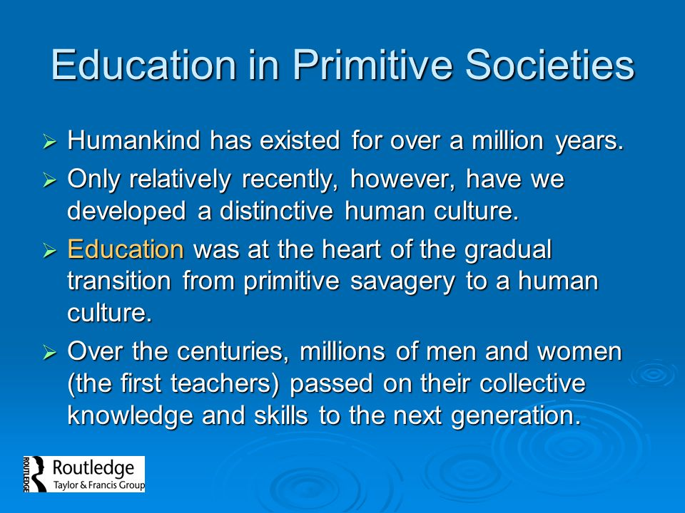 Education in Primitive Societies Humankind has existed for over a million years. Humankind has existed for over a million years. Only relatively recen
