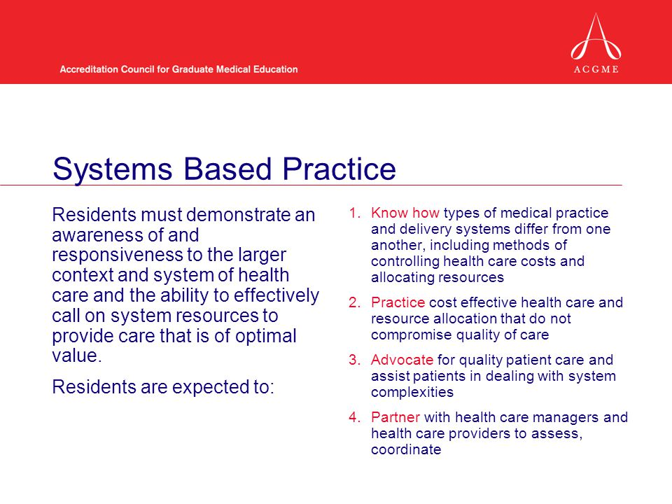 Residents must demonstrate an awareness of and responsiveness to the larger context and system of health care and the ability to effectively call on system resources to provide care that is of optimal value.