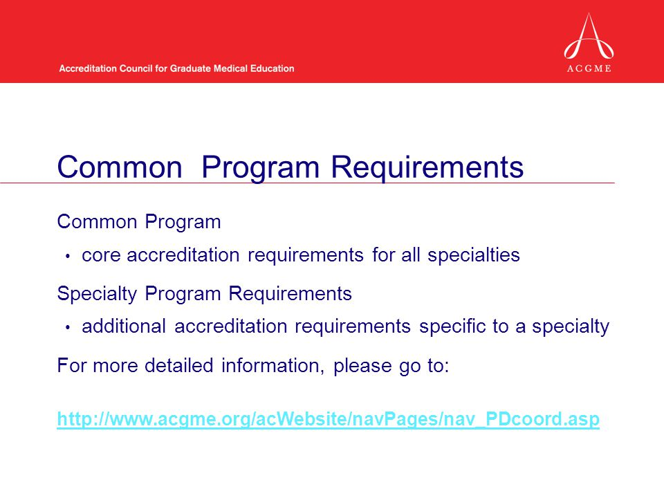 Common Program Requirements Common Program core accreditation requirements for all specialties Specialty Program Requirements additional accreditation requirements specific to a specialty For more detailed information, please go to: http://www.acgme.org/acWebsite/navPages/nav_PDcoord.asp