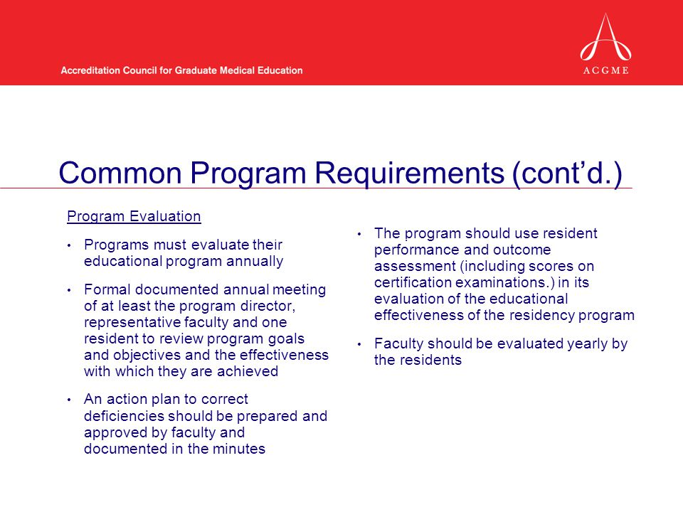 Common Program Requirements (contd.) Program Evaluation Programs must evaluate their educational program annually Formal documented annual meeting of at least the program director, representative faculty and one resident to review program goals and objectives and the effectiveness with which they are achieved A An action plan to correct deficiencies should be prepared and approved by faculty and documented in the minutes The program should use resident performance and outcome assessment (including scores on certification examinations.) in its evaluation of the educational effectiveness of the residency program Faculty should be evaluated yearly by the residents
