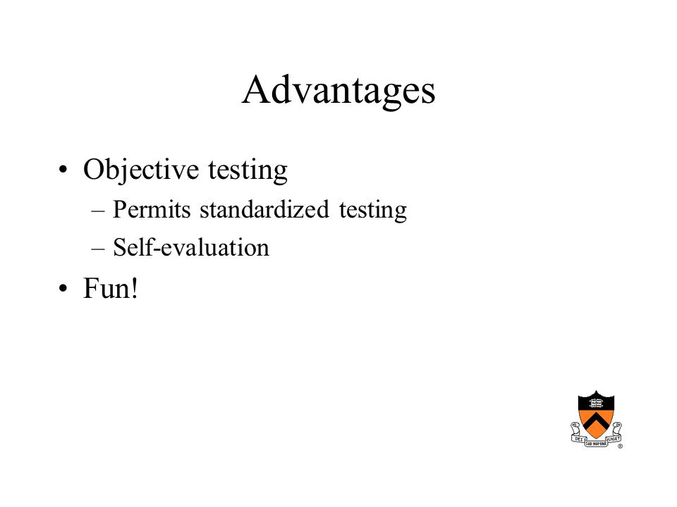 Advantages Objective testing –Permits standardized testing –Self-evaluation Fun!