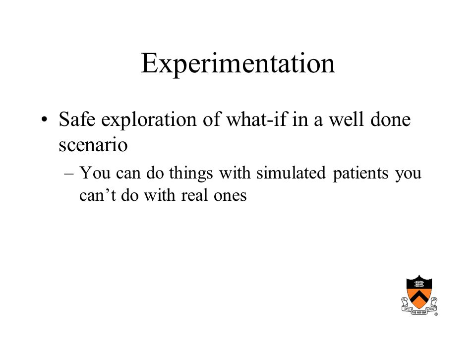Experimentation Safe exploration of what-if in a well done scenario –You can do things with simulated patients you cant do with real ones