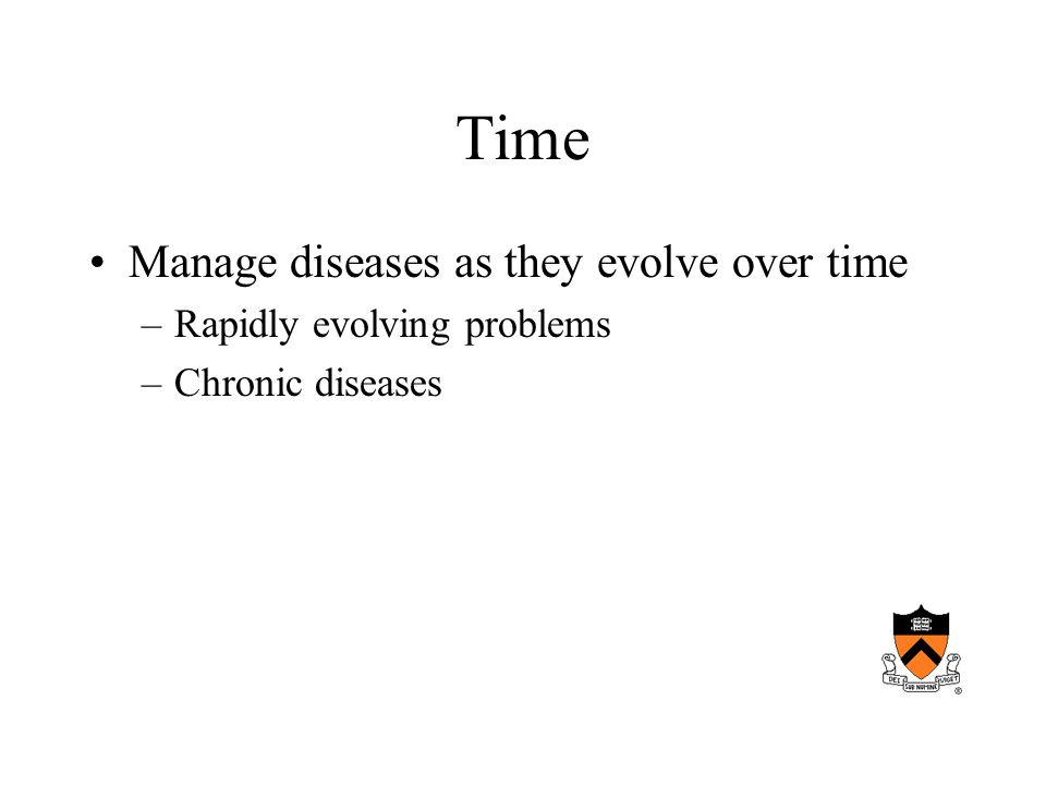 Time Manage diseases as they evolve over time –Rapidly evolving problems –Chronic diseases