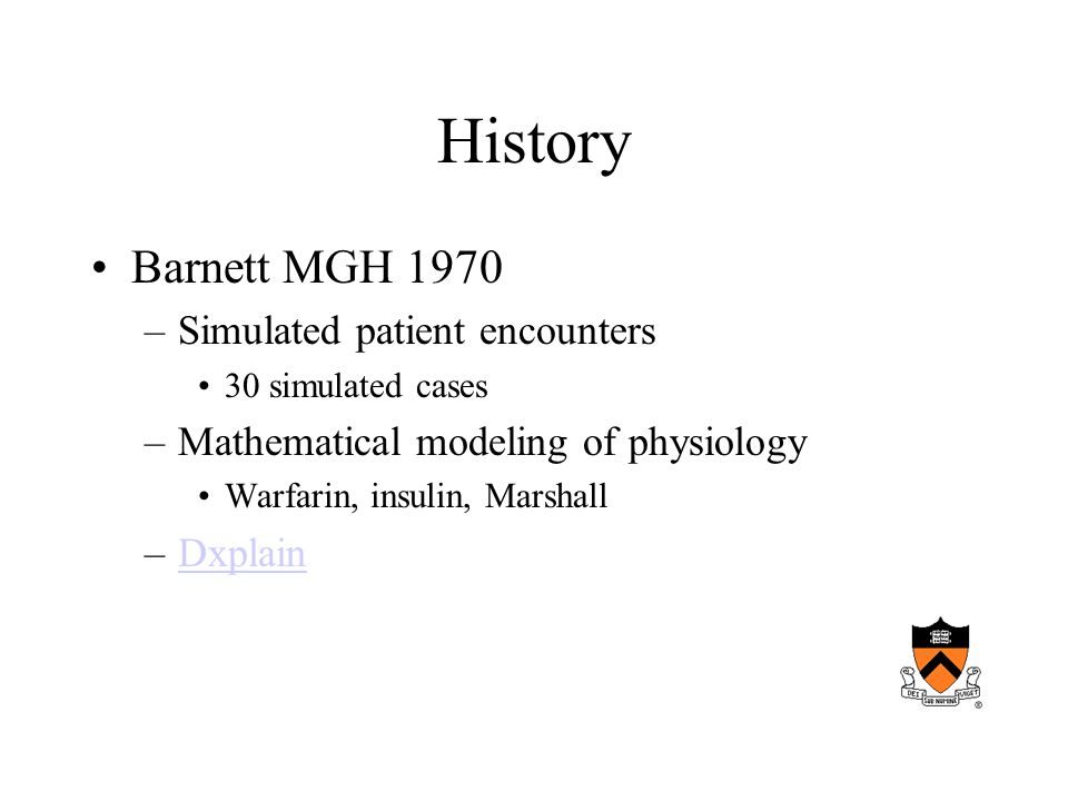 History Barnett MGH 1970 –Simulated patient encounters 30 simulated cases –Mathematical modeling of physiology Warfarin, insulin, Marshall –DxplainDxplain