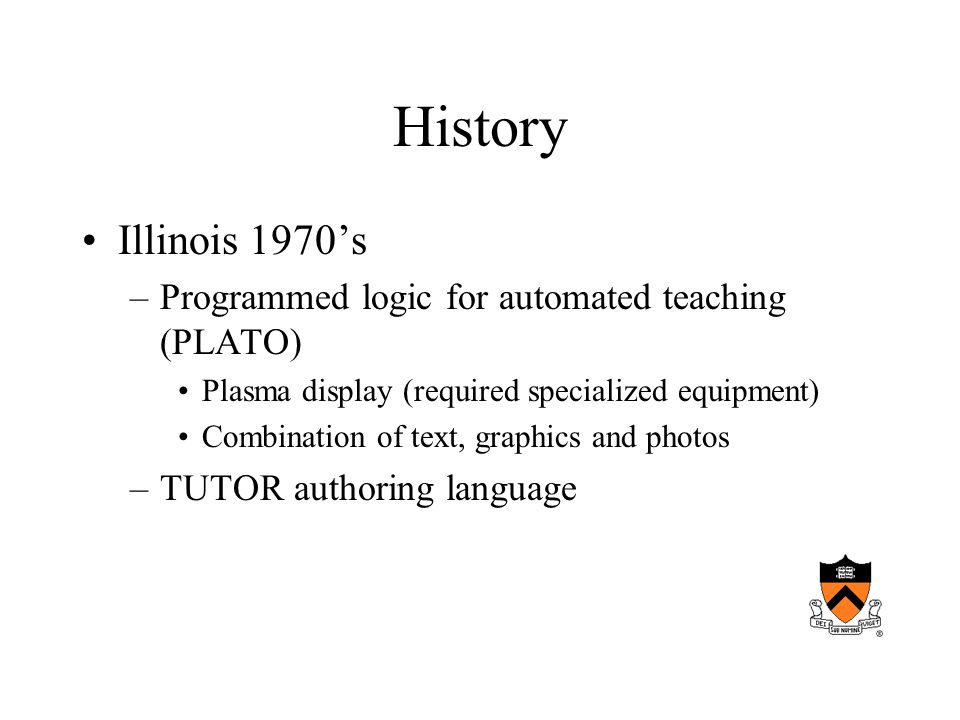 History Illinois 1970s –Programmed logic for automated teaching (PLATO) Plasma display (required specialized equipment) Combination of text, graphics and photos –TUTOR authoring language