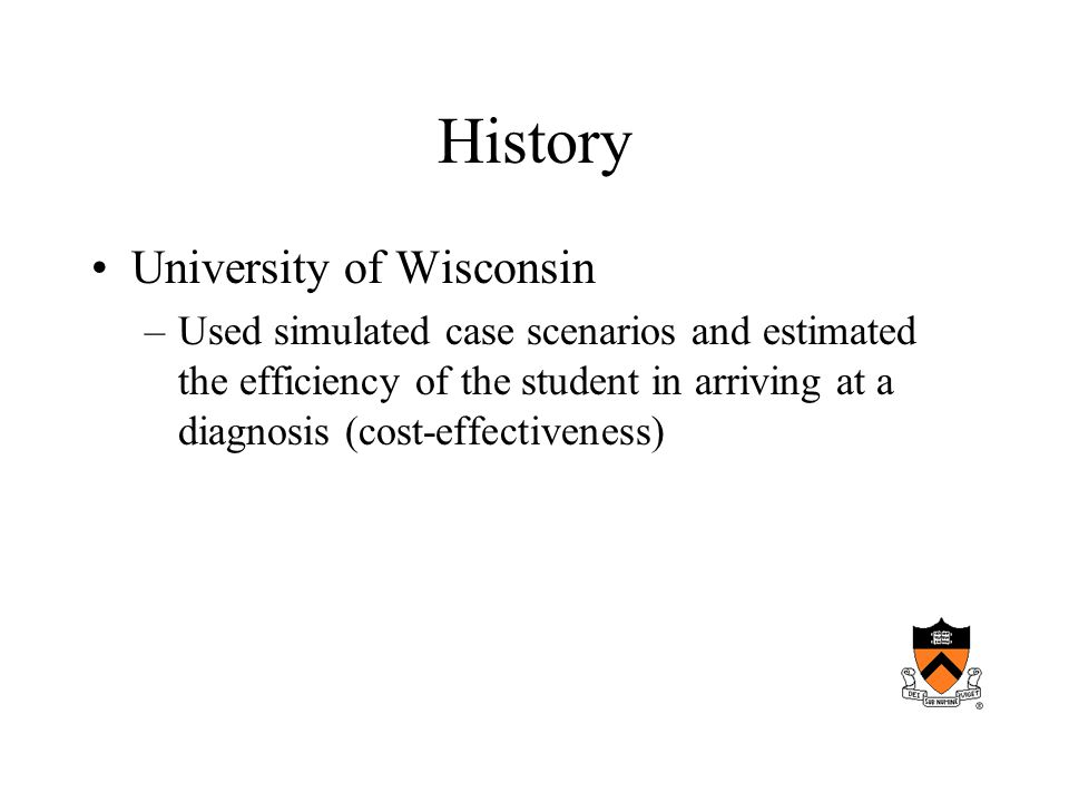 History University of Wisconsin –Used simulated case scenarios and estimated the efficiency of the student in arriving at a diagnosis (cost-effectiveness)