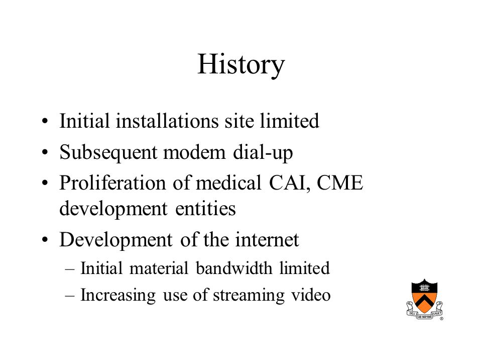 History Initial installations site limited Subsequent modem dial-up Proliferation of medical CAI, CME development entities Development of the internet –Initial material bandwidth limited –Increasing use of streaming video