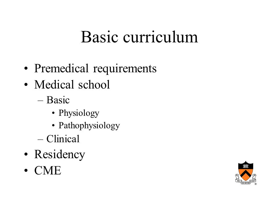 Basic curriculum Premedical requirements Medical school –Basic Physiology Pathophysiology –Clinical Residency CME