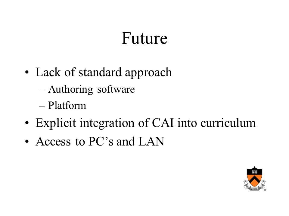 Future Lack of standard approach –Authoring software –Platform Explicit integration of CAI into curriculum Access to PCs and LAN