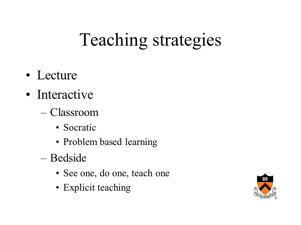 Teaching strategies Lecture Interactive –Classroom Socratic Problem based learning –Bedside See one, do one, teach one Explicit teaching