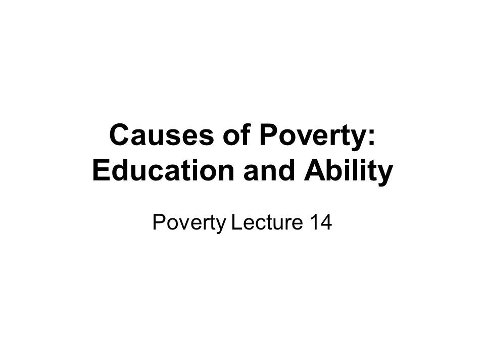 Causes of Poverty: Education and Ability Poverty Lecture 14