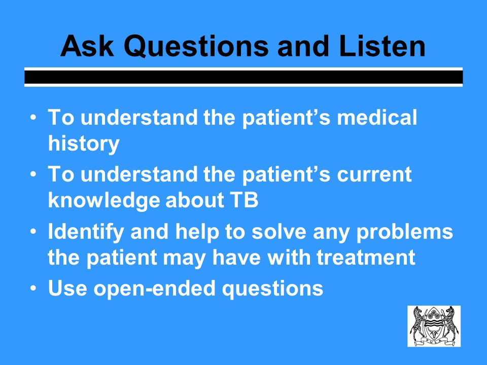 Ask Questions and Listen To understand the patients medical history To understand the patients current knowledge about TB Identify and help to solve any problems the patient may have with treatment Use open-ended questions