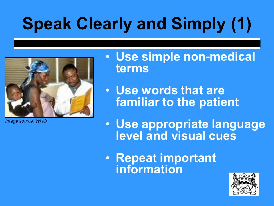 Speak Clearly and Simply (1) Use simple non-medical terms Use words that are familiar to the patient Use appropriate language level and visual cues Repeat important information Image source: WHO