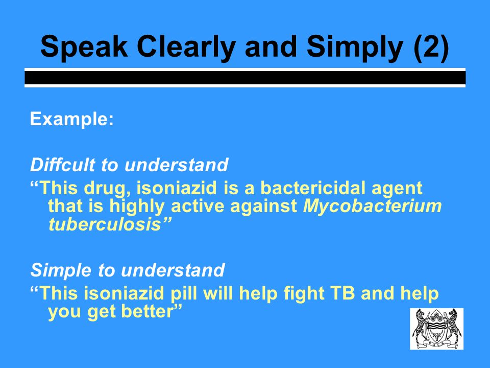 Speak Clearly and Simply (2) Example: Diffcult to understand This drug, isoniazid is a bactericidal agent that is highly active against Mycobacterium tuberculosis Simple to understand This isoniazid pill will help fight TB and help you get better