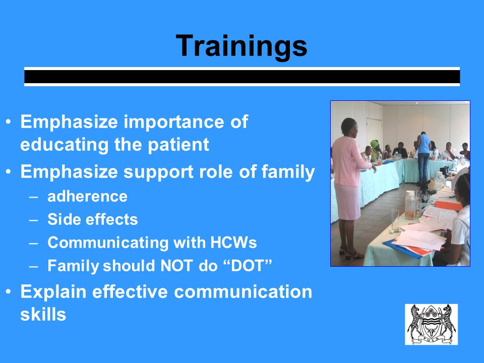 Trainings Emphasize importance of educating the patient Emphasize support role of family –adherence –Side effects –Communicating with HCWs –Family should NOT do DOT Explain effective communication skills