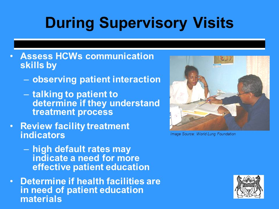 During Supervisory Visits Assess HCWs communication skills by –observing patient interaction –talking to patient to determine if they understand treatment process Review facility treatment indicators –high default rates may indicate a need for more effective patient education Determine if health facilities are in need of patient education materials Image Source: World Lung Foundation