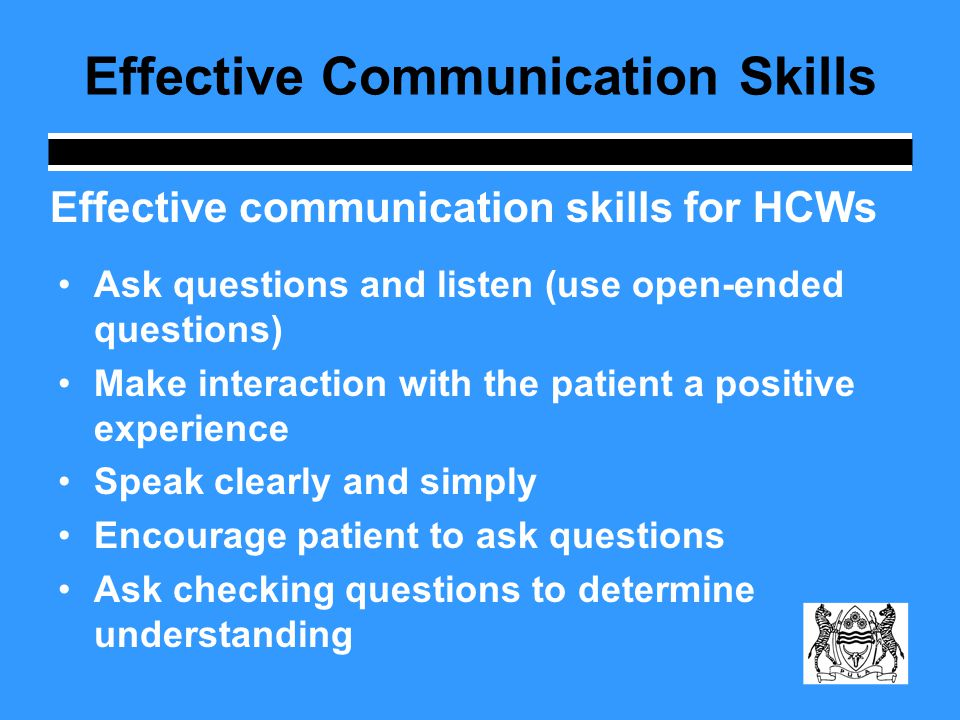 Ask questions and listen (use open-ended questions) Make interaction with the patient a positive experience Speak clearly and simply Encourage patient to ask questions Ask checking questions to determine understanding Effective communication skills for HCWs