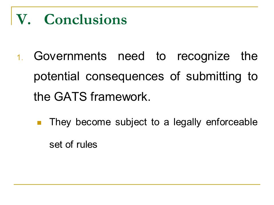 V.Conclusions 1. Governments need to recognize the potential consequences of submitting to the GATS framework. They become subject to a legally enforc