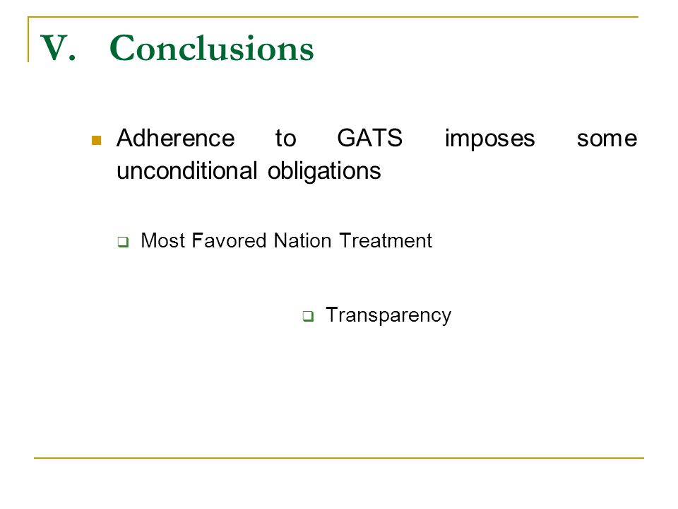 V.Conclusions Adherence to GATS imposes some unconditional obligations Most Favored Nation Treatment Transparency