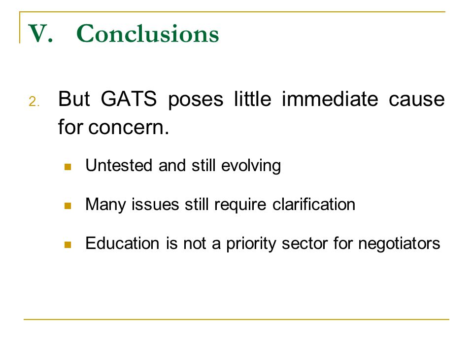 V.Conclusions 2. But GATS poses little immediate cause for concern. Untested and still evolving Many issues still require clarification Education is n