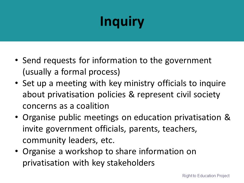 Right to Education Project Inquiry Send requests for information to the government (usually a formal process) Set up a meeting with key ministry offic