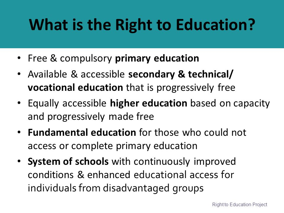 Right to Education Project What is the Right to Education? Free & compulsory primary education Available & accessible secondary & technical/ vocationa