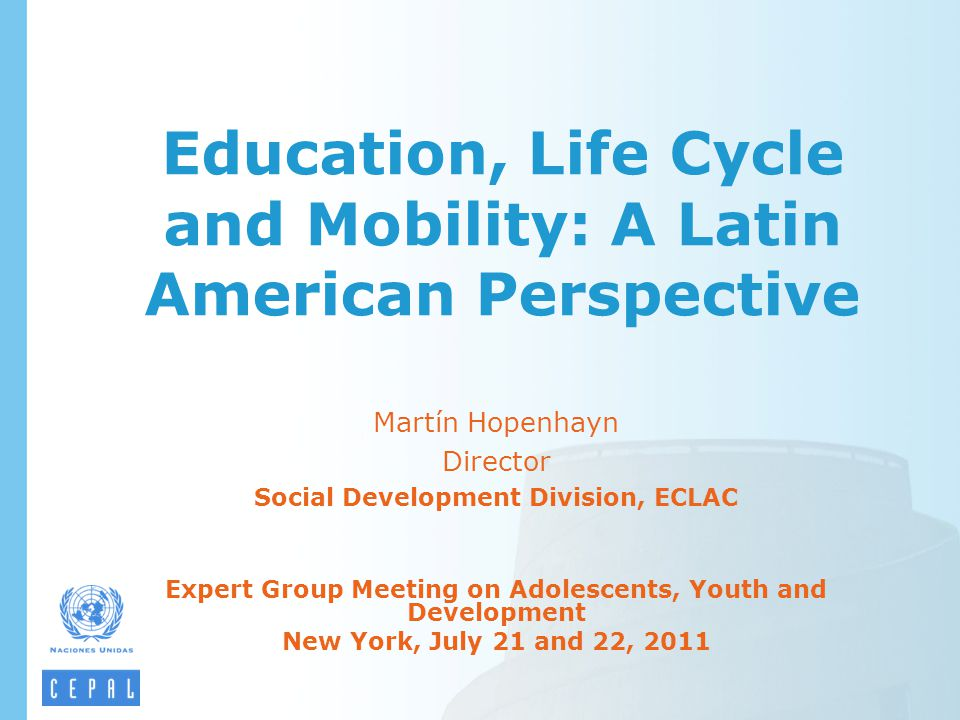 Education, Life Cycle and Mobility: A Latin American Perspective Martín Hopenhayn Director Social Development Division, ECLAC Expert Group Meeting on Adolescents, Youth and Development New York, July 21 and 22, 2011