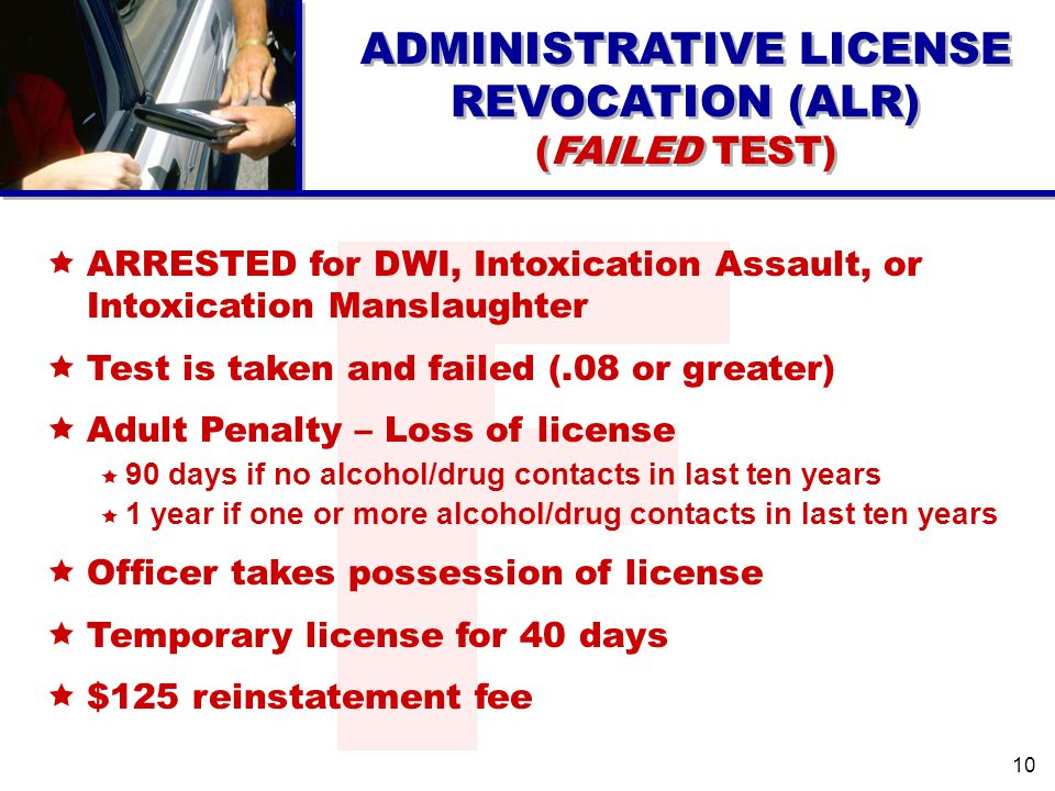 ARRESTED for DWI, Intoxication Assault, or Intoxication Manslaughter Test is taken and failed (.08 or greater) Adult Penalty – Loss of license 90 days if no alcohol/drug contacts in last ten years 1 year if one or more alcohol/drug contacts in last ten years Officer takes possession of license Temporary license for 40 days $125 reinstatement fee ADMINISTRATIVE LICENSE REVOCATION (ALR) (FAILED TEST) ADMINISTRATIVE LICENSE REVOCATION (ALR) (FAILED TEST) 10