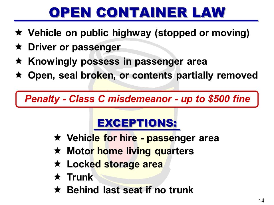 OPEN CONTAINER LAW Vehicle on public highway (stopped or moving) Driver or passenger Knowingly possess in passenger area Open, seal broken, or contents partially removed Vehicle for hire - passenger area Motor home living quarters Locked storage area Trunk Behind last seat if no trunk 14 Penalty - Class C misdemeanor - up to $500 fine EXCEPTIONS: