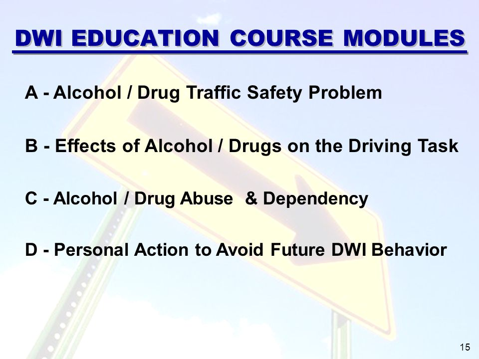 DWI EDUCATION COURSE MODULES A - Alcohol / Drug Traffic Safety Problem B - Effects of Alcohol / Drugs on the Driving Task C - Alcohol / Drug Abuse & Dependency D - Personal Action to Avoid Future DWI Behavior 15