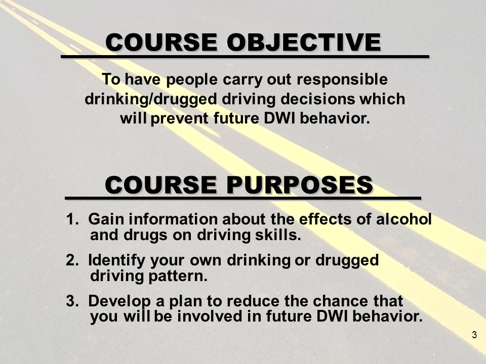 COURSE OBJECTIVE 1. Gain information about the effects of alcohol and drugs on driving skills.