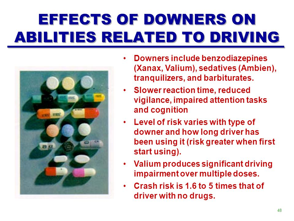EFFECTS OF DOWNERS ON ABILITIES RELATED TO DRIVING Downers include benzodiazepines (Xanax, Valium), sedatives (Ambien), tranquilizers, and barbiturates.