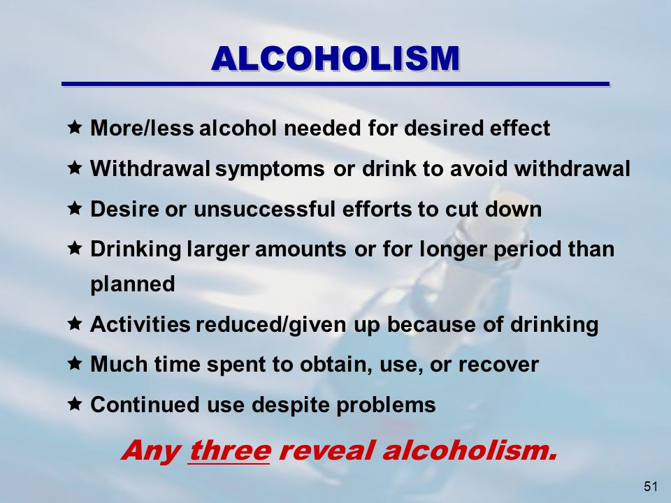 ALCOHOLISM More/less alcohol needed for desired effect Withdrawal symptoms or drink to avoid withdrawal Desire or unsuccessful efforts to cut down Drinking larger amounts or for longer period than planned Activities reduced/given up because of drinking Much time spent to obtain, use, or recover Continued use despite problems Any three reveal alcoholism.