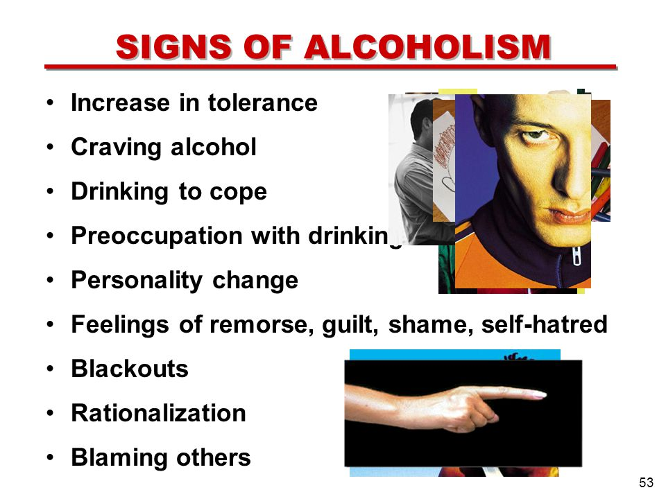 SIGNS OF ALCOHOLISM Increase in tolerance Craving alcohol Drinking to cope Preoccupation with drinking Personality change Feelings of remorse, guilt, shame, self-hatred Blackouts Rationalization Blaming others 53 .