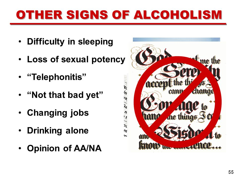 Loss of sexual potency Difficulty in sleeping Telephonitis Not that bad yet Changing jobs Drinking alone Opinion of AA/NA 55 OTHER SIGNS OF ALCOHOLISM